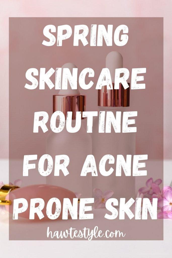 Spring Skincare Routine For Acne Prone Skin